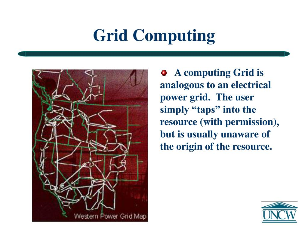 """A computing Grid is analogous to an electrical power grid.  The user simply """"taps"""" into the resource (with permission), but is usually unaware of the origin of the resource."""