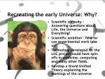 recreating the early universe why