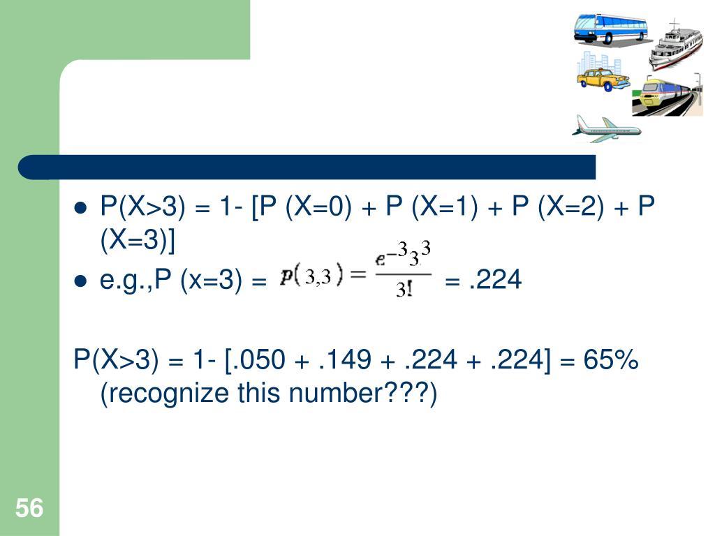 P(X>3) = 1- [P (X=0) + P (X=1) + P (X=2) + P (X=3)]