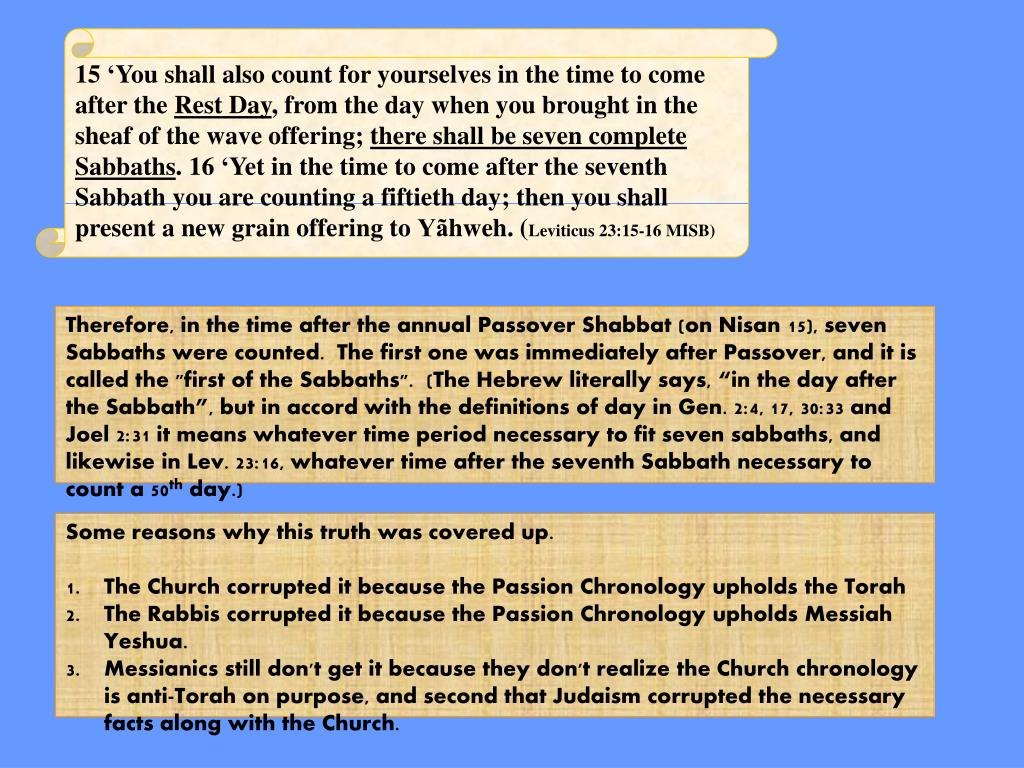 """Therefore, in the time after the annual Passover Shabbat (on Nisan 15), seven Sabbaths were counted.  The first one was immediately after Passover, and it is called the """"first of the Sabbaths"""".  (The Hebrew literally says, """"in the day after the Sabbath"""", but in accord with the definitions of day in Gen. 2:4, 17, 30:33 and Joel 2:31 it means whatever time period necessary to fit seven sabbaths, and likewise in Lev. 23:16, whatever time after the seventh Sabbath necessary to count a 50"""
