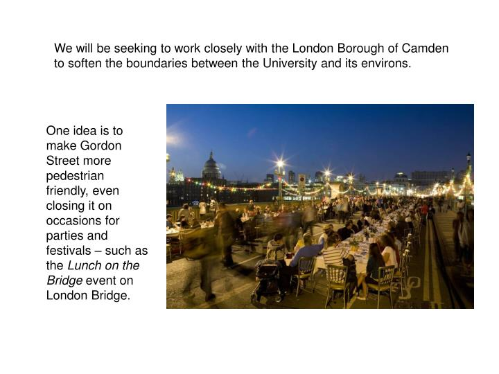 We will be seeking to work closely with the London Borough of Camden to soften the boundaries between the University and its environs.
