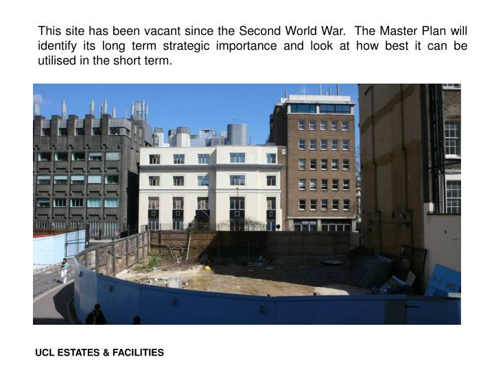This site has been vacant since the Second World War.  The Master Plan will identify its long term strategic importance and look at how best it can be utilised in the short term.