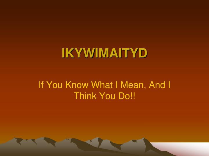 IKYWIMAITYD