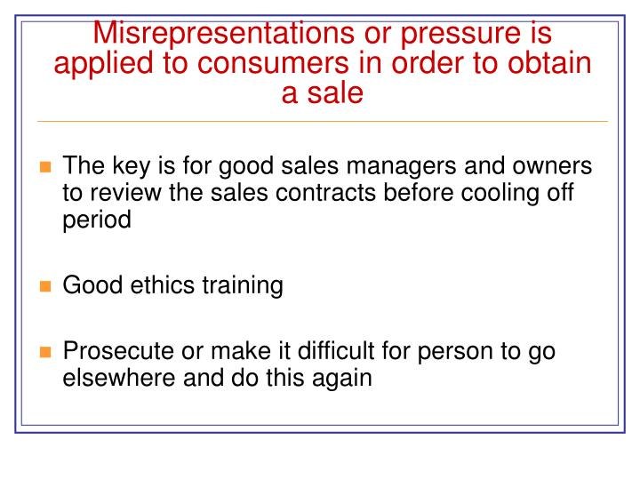 Misrepresentations or pressure is applied to consumers in order to obtain a sale