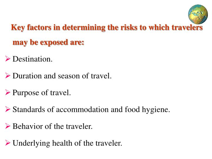 Key factors in determining the risks to which travelers may be exposed are: