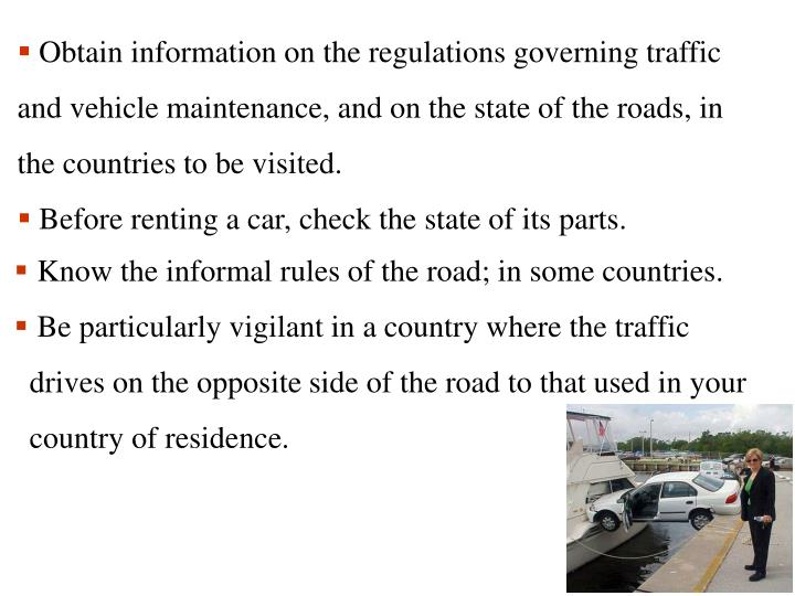 Obtain information on the regulations governing traffic and vehicle maintenance, and on the state of the roads, in the countries to be visited.