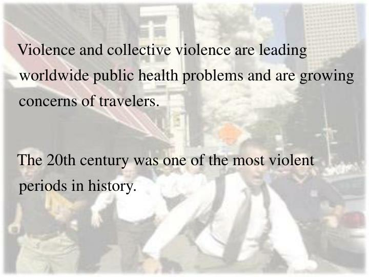 Violence and collective violence are leading worldwide public health problems and are growing concerns of travelers.
