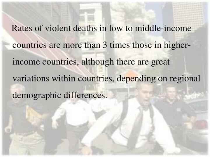 Rates of violent deaths in low to middle-income countries are more than 3 times those in higher-income countries, although there are great variations within countries, depending on regional demographic differences.