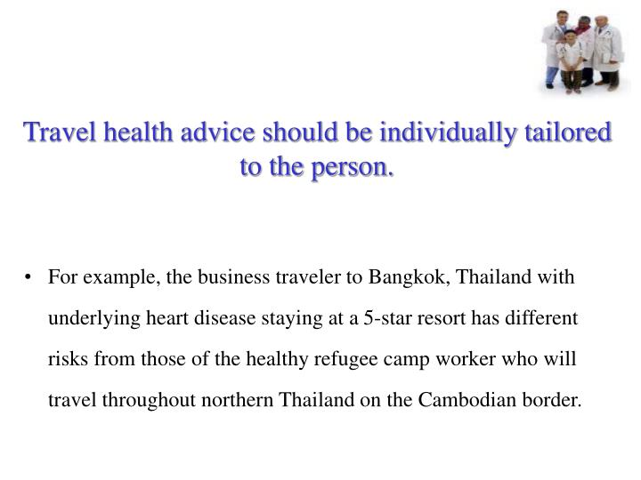 Travel health advice should be individually tailored to the person.