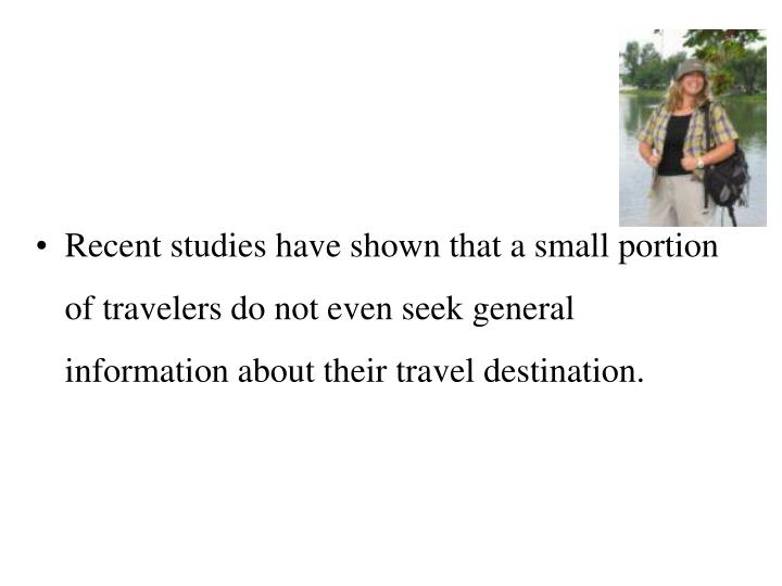 Recent studies have shown that a small portion of travelers do not even seek general information about their travel destination.