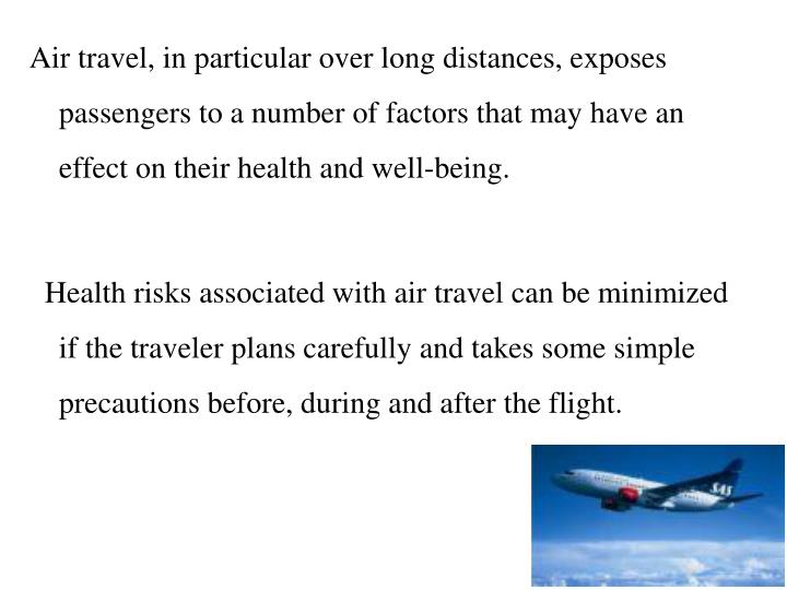 Air travel, in particular over long distances, exposes passengers to a number of factors that may have an effect on their health and well-being.