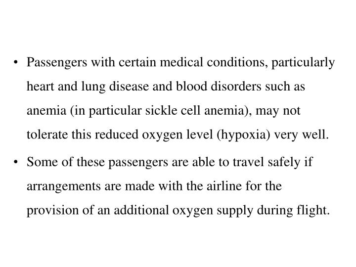 Passengers with certain medical conditions, particularly heart and lung disease and blood disorders such as anemia (in particular sickle cell anemia), may not tolerate this reduced oxygen level (hypoxia) very well.