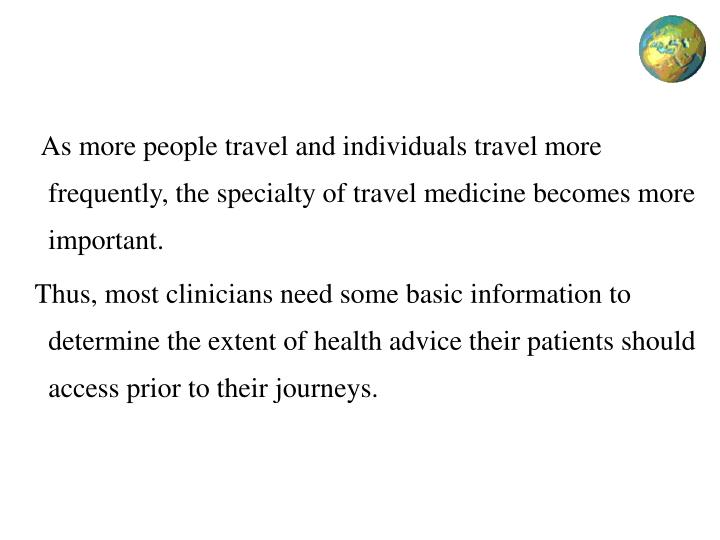 As more people travel and individuals travel more frequently, the specialty of travel medicine becomes more important.