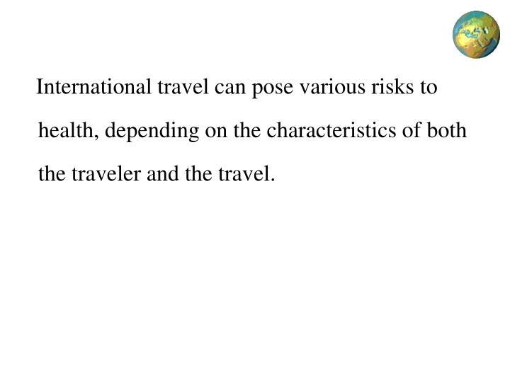 International travel can pose various risks to health, depending on the characteristics of both the traveler and the travel.