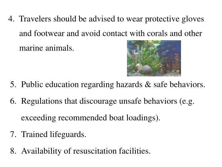 4.  Travelers should be advised to wear protective gloves and footwear and avoid contact with corals and other marine animals.