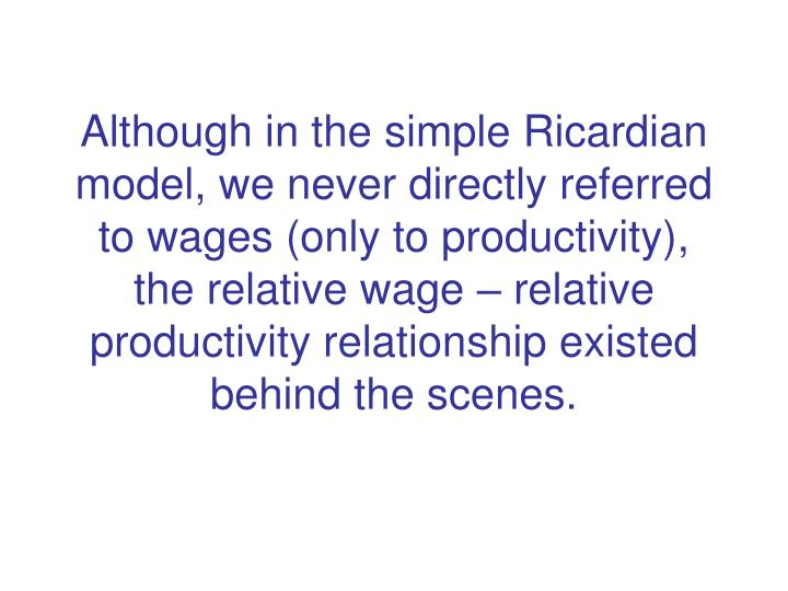 Although in the simple Ricardian model, we never directly referred to wages (only to productivity), the relative wage – relative productivity relationship existed behind the scenes.
