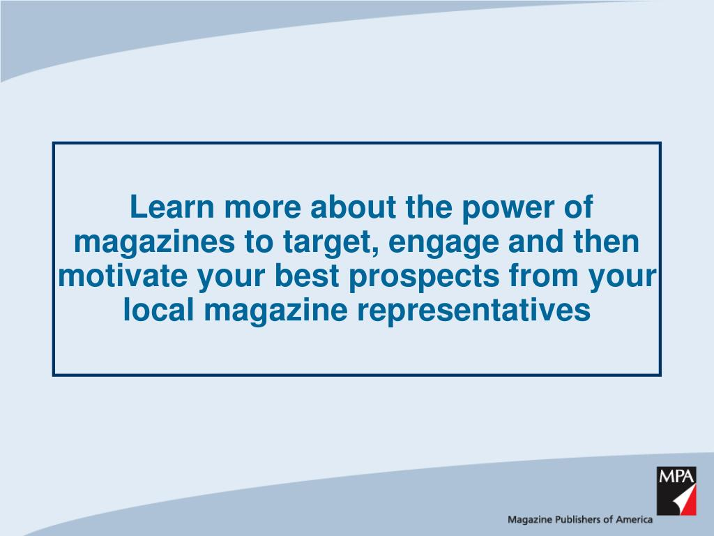 Learn more about the power of magazines to target, engage and then motivate your best prospects from your local magazine representatives