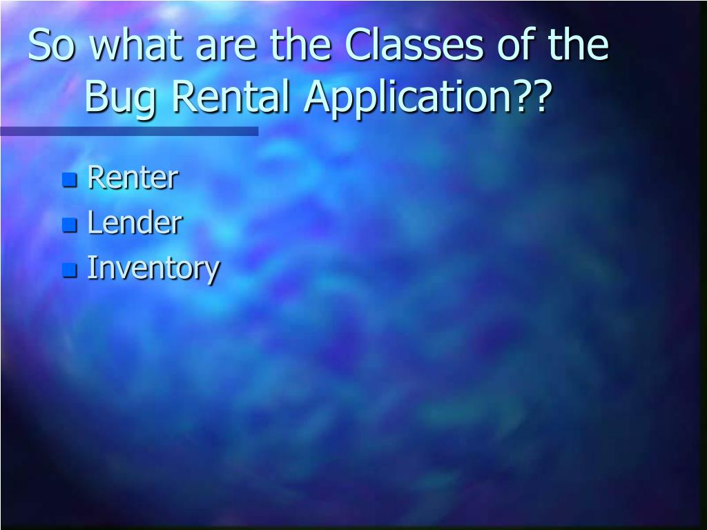 So what are the Classes of the Bug Rental Application??