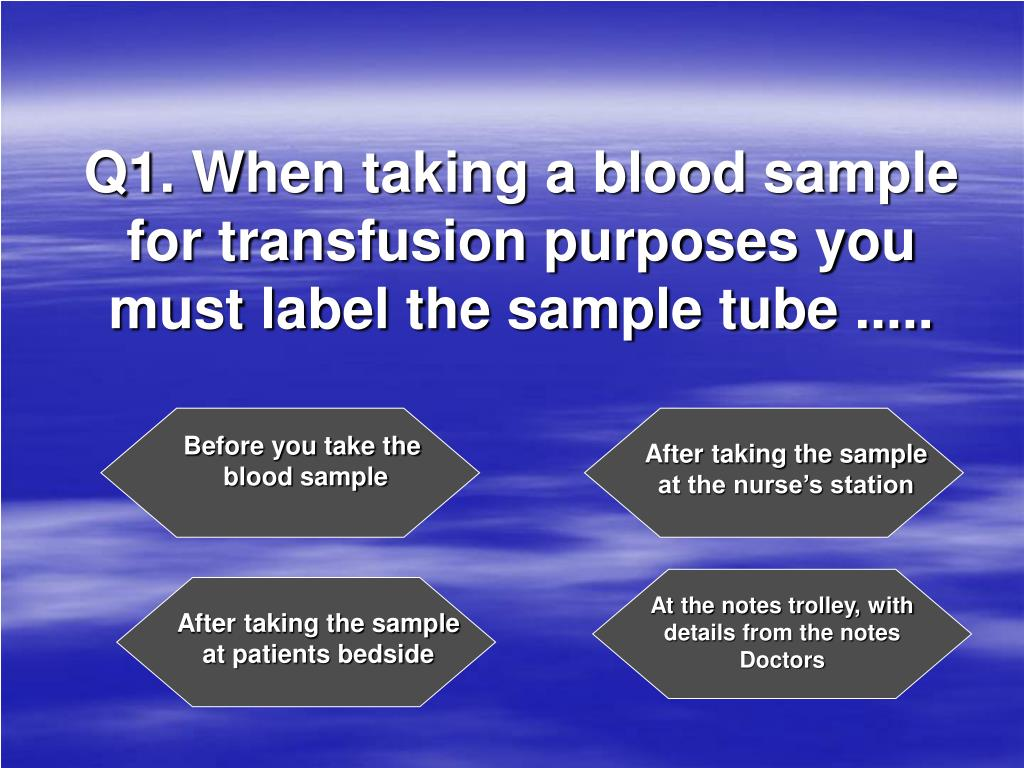 Q1. When taking a blood sample for transfusion purposes you must label the sample tube .....