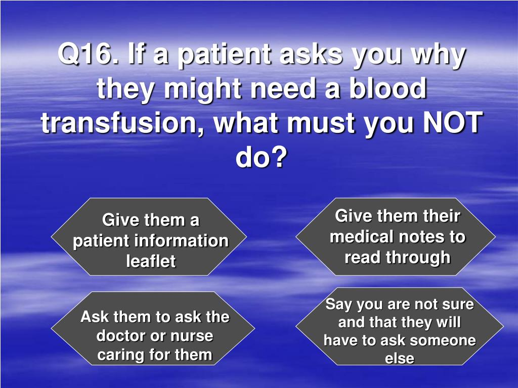 Q16. If a patient asks you why they might need a blood transfusion, what must you NOT do?