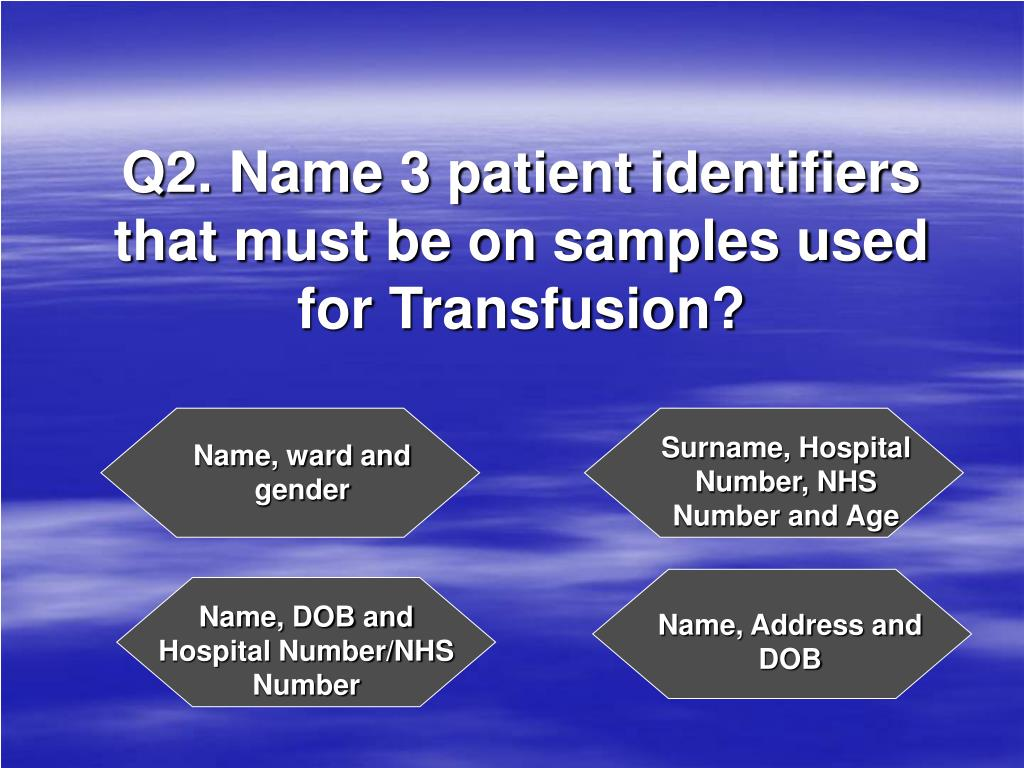 Q2. Name 3 patient identifiers that must be on samples used for Transfusion?