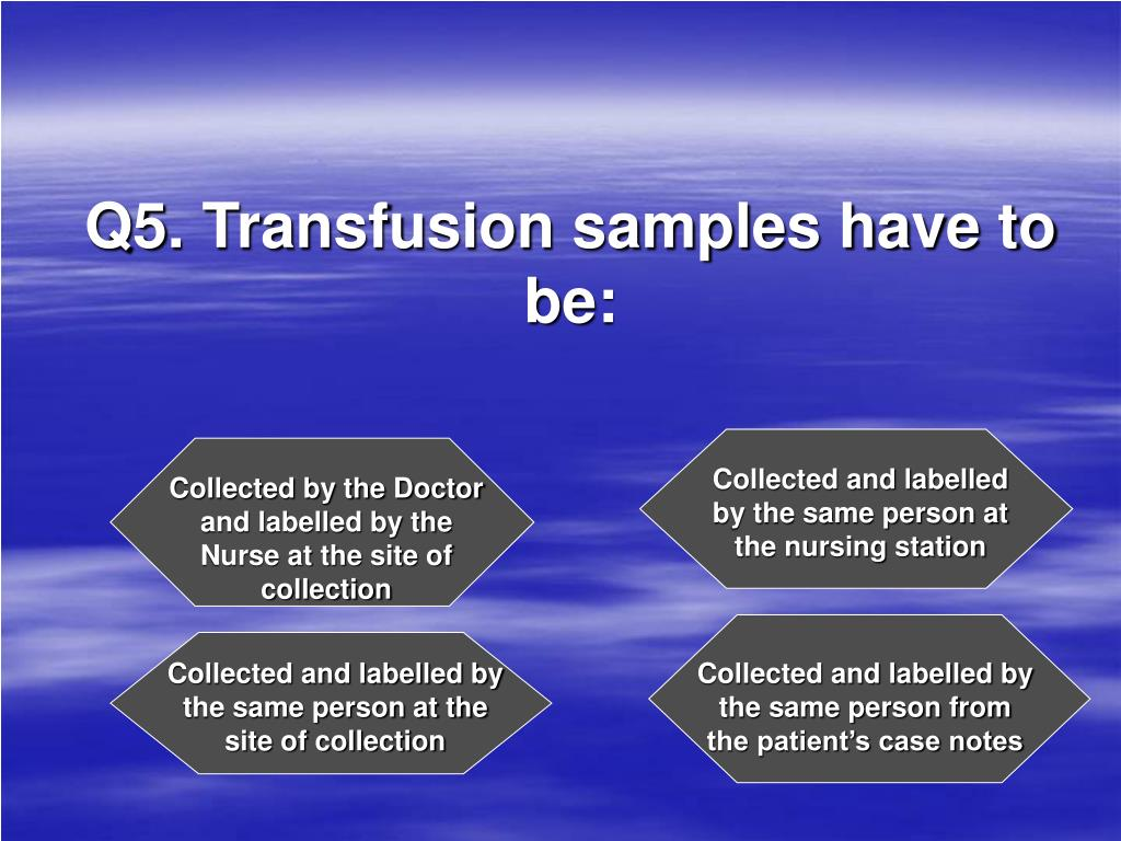 Q5. Transfusion samples have to be: