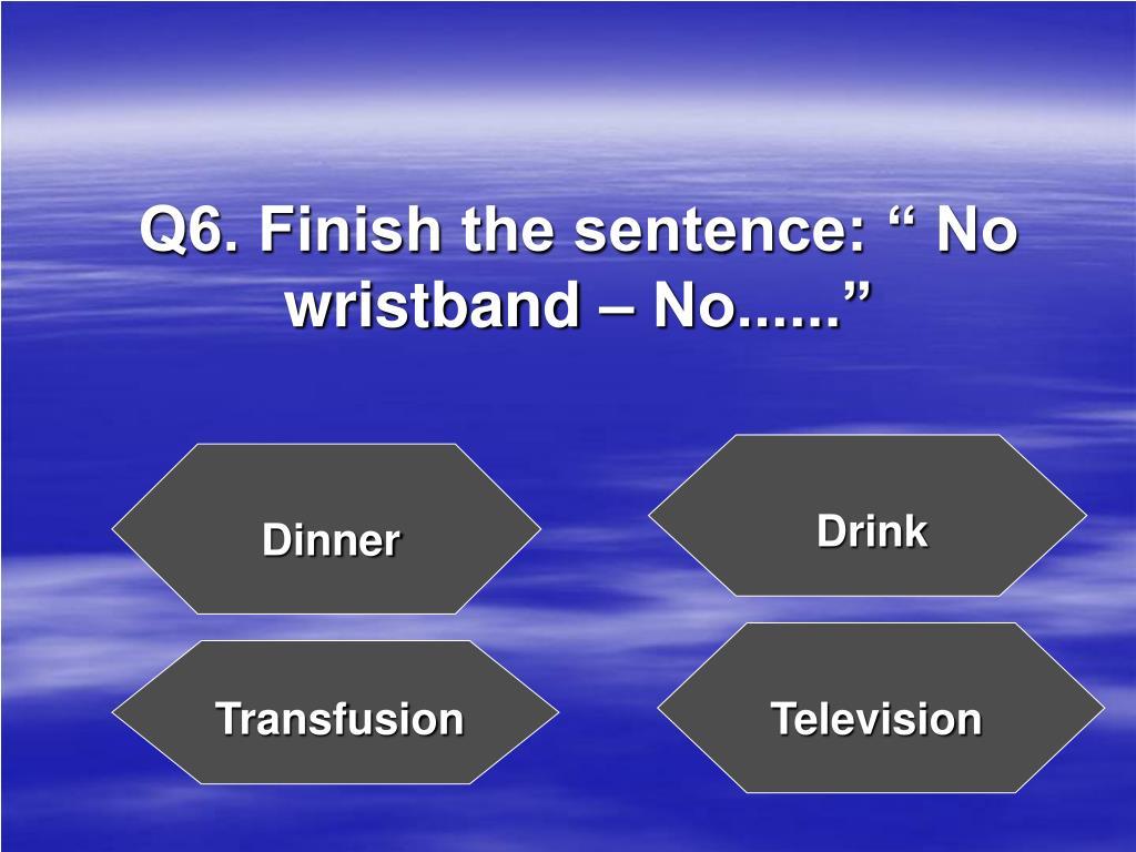"""Q6. Finish the sentence: """" No wristband – No......"""""""