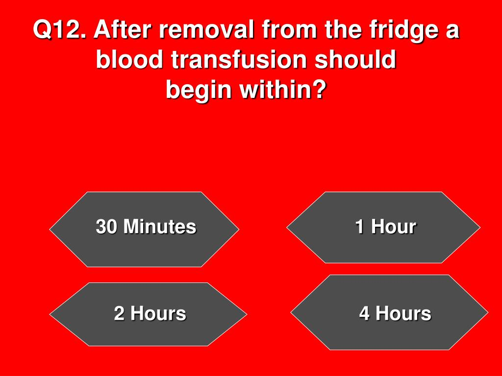 Q12. After removal from the fridge a blood transfusion should