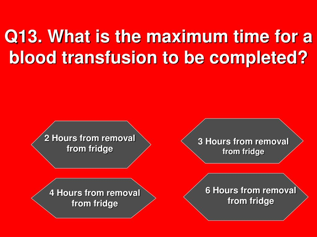 Q13. What is the maximum time for a blood transfusion to be completed?