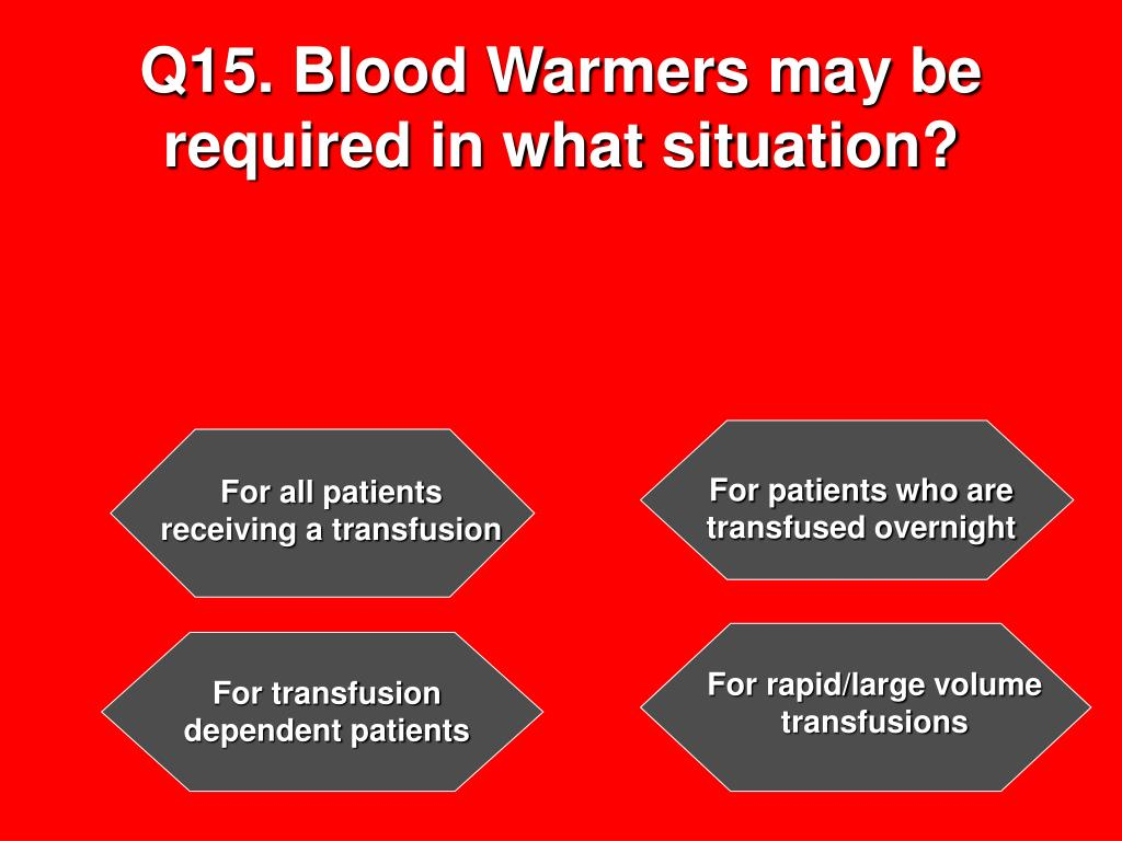 Q15. Blood Warmers may be required in what situation?