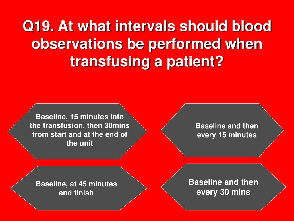 Q19. At what intervals should blood observations be performed when transfusing a patient?
