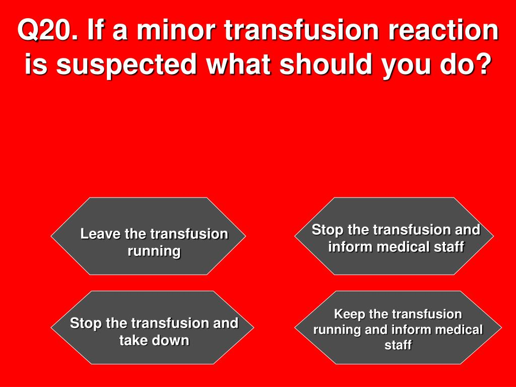 Q20. If a minor transfusion reaction is suspected what should you do?