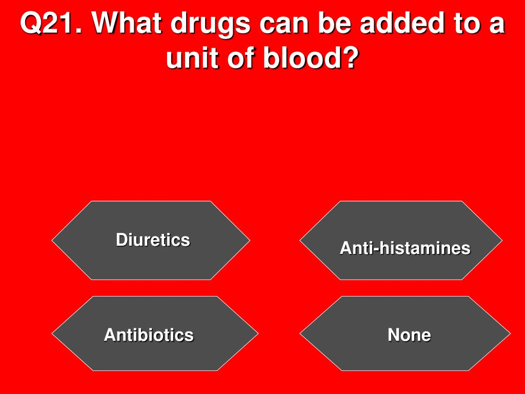 Q21. What drugs can be added to a unit of blood?