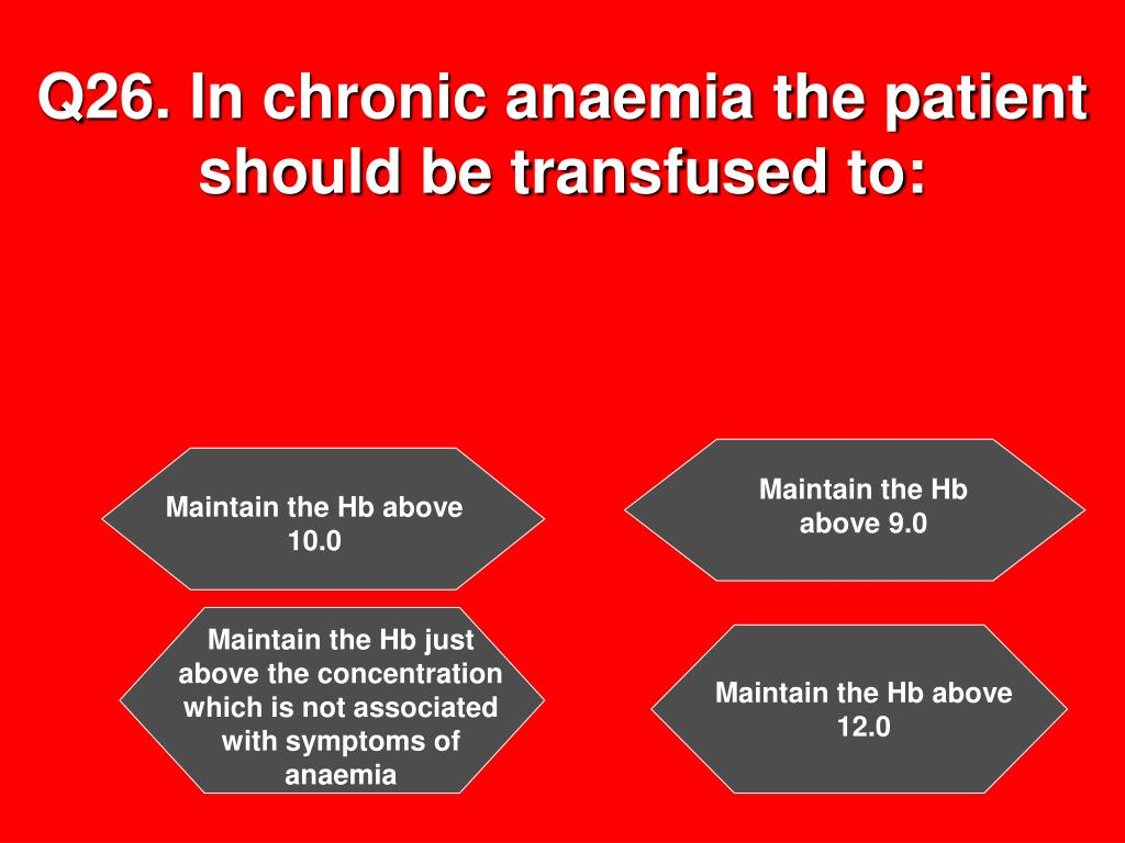 Q26. In chronic anaemia the patient should be transfused to: