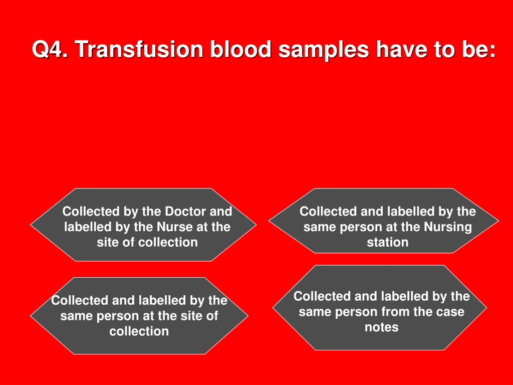 Q4. Transfusion blood samples have to be: