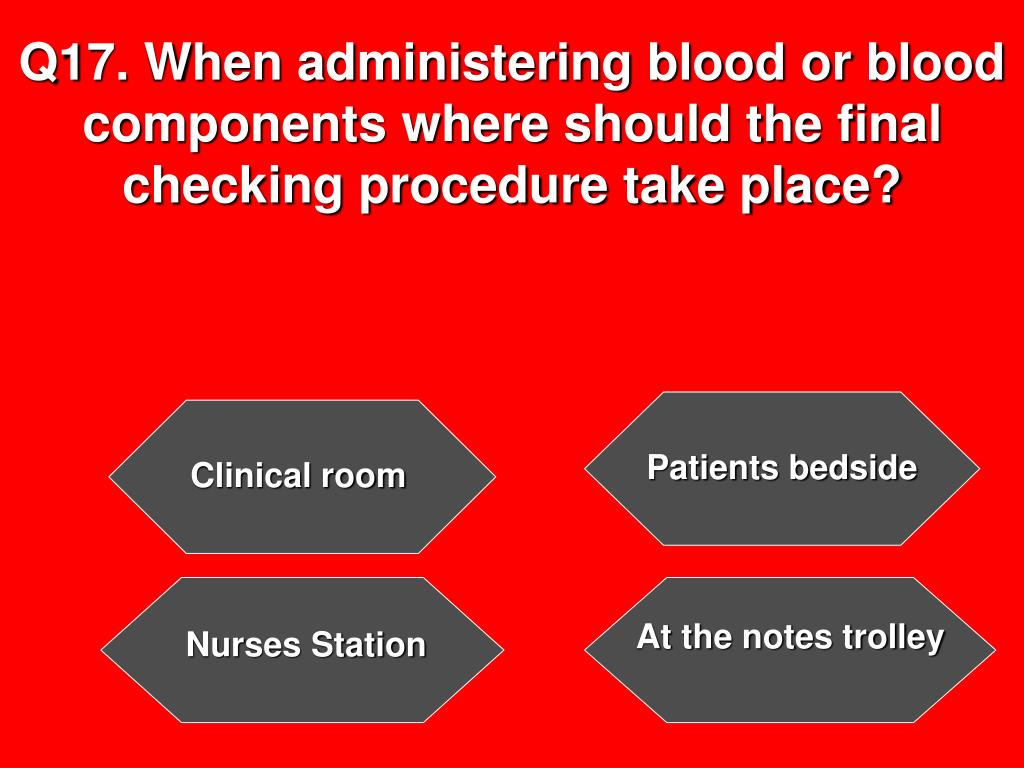 Q17. When administering blood or blood components where should the final checking procedure take place?