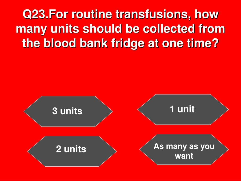 Q23.For routine transfusions, how many units should be collected from the blood bank fridge at one time?