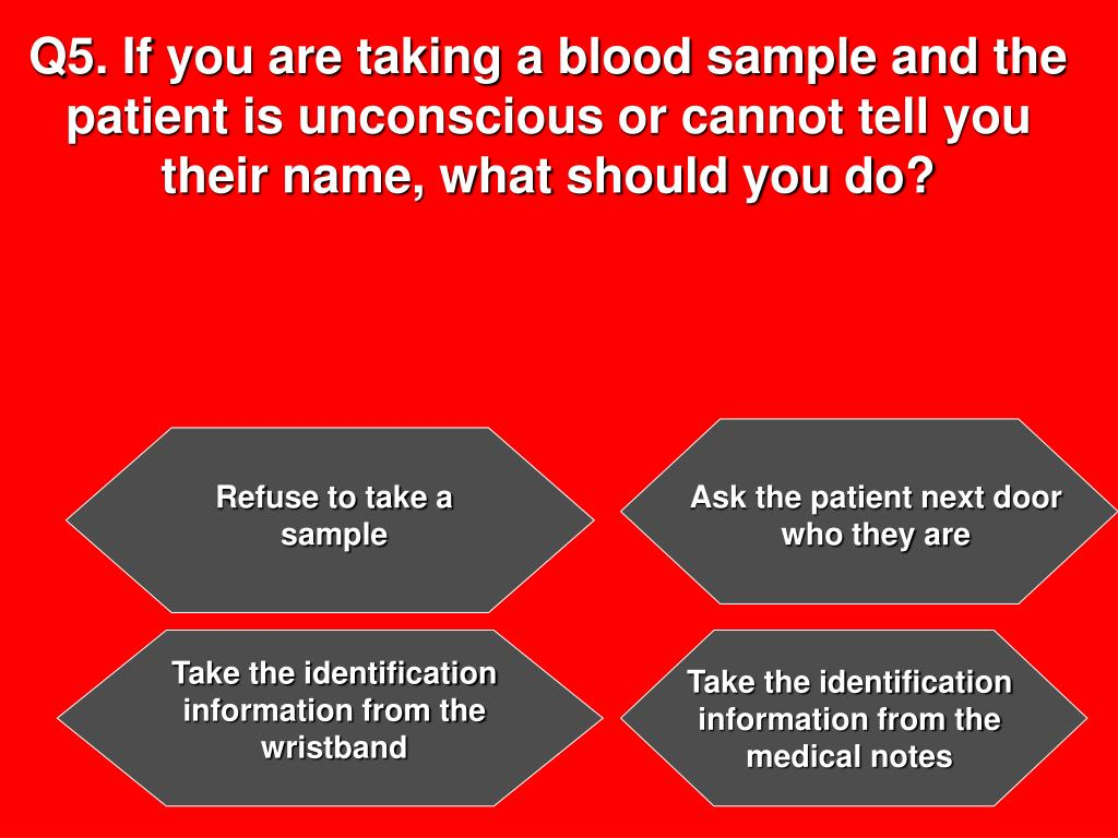 Q5. If you are taking a blood sample and the patient is unconscious or cannot tell you their name, what should you do?