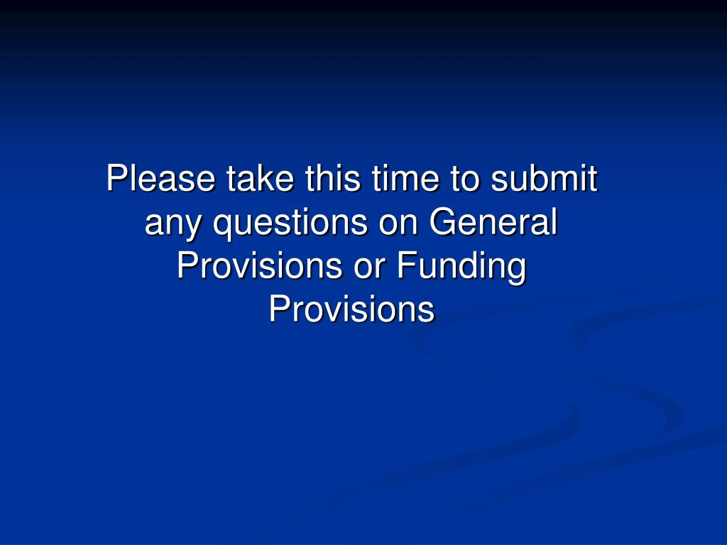 Please take this time to submit any questions on General Provisions or Funding Provisions