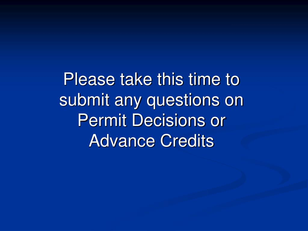 Please take this time to submit any questions on Permit Decisions or Advance Credits