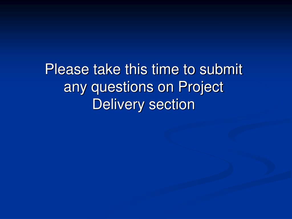 Please take this time to submit any questions on Project Delivery section