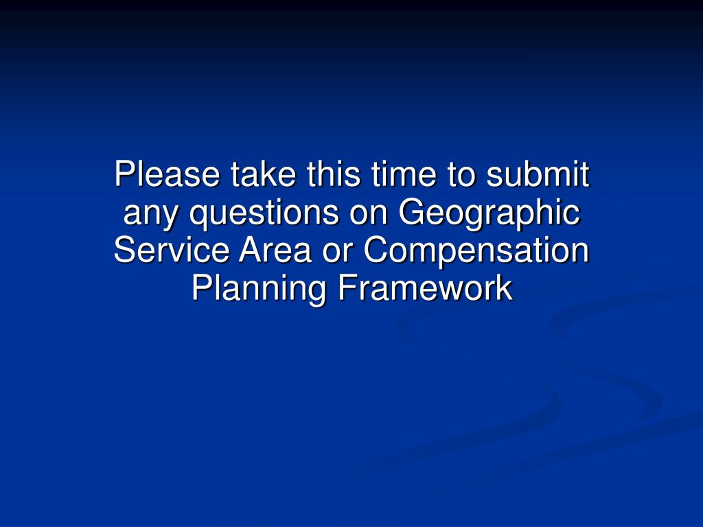 Please take this time to submit any questions on Geographic Service Area or Compensation Planning Framework