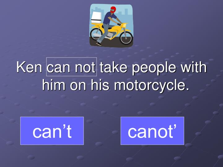 Ken can not take people with him on his motorcycle.