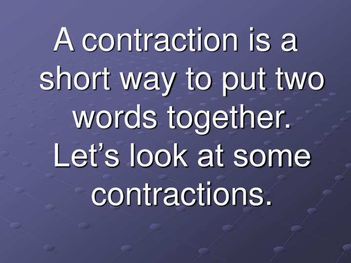 A contraction is a short way to put two words together.  Let's look at some contractions.