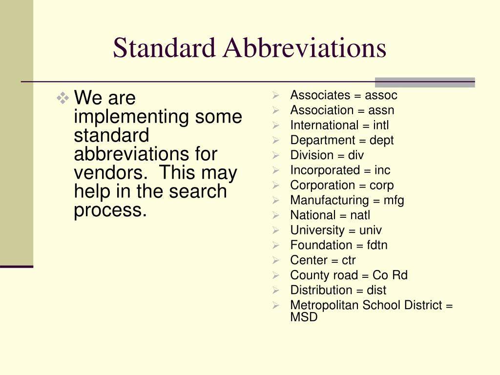 We are implementing some standard abbreviations for vendors.  This may help in the search process.