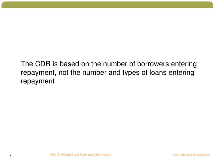 The CDR is based on the number of borrowers entering repayment, not the number and types of loans e...