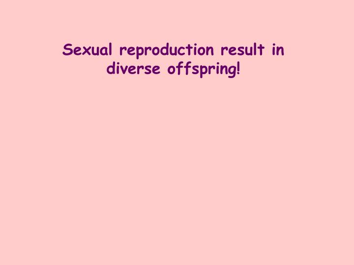 Sexual reproduction result in  diverse offspring!