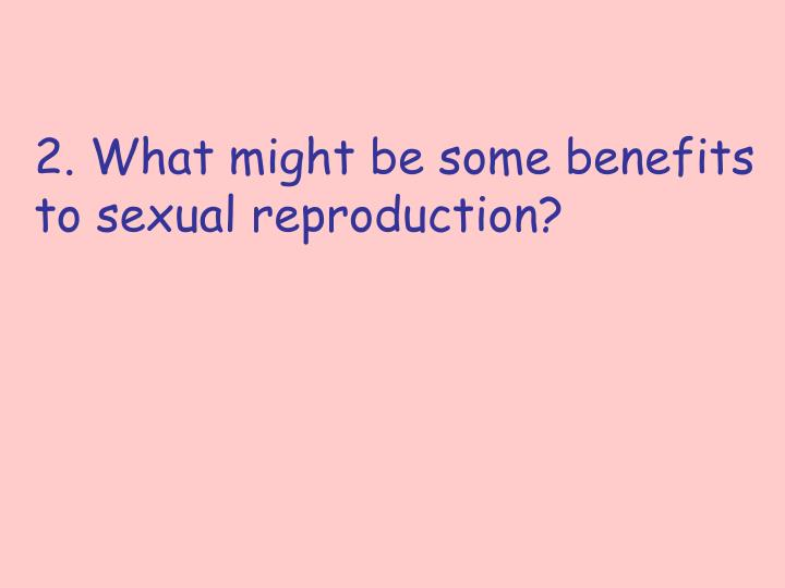2. What might be some benefits to sexual reproduction?
