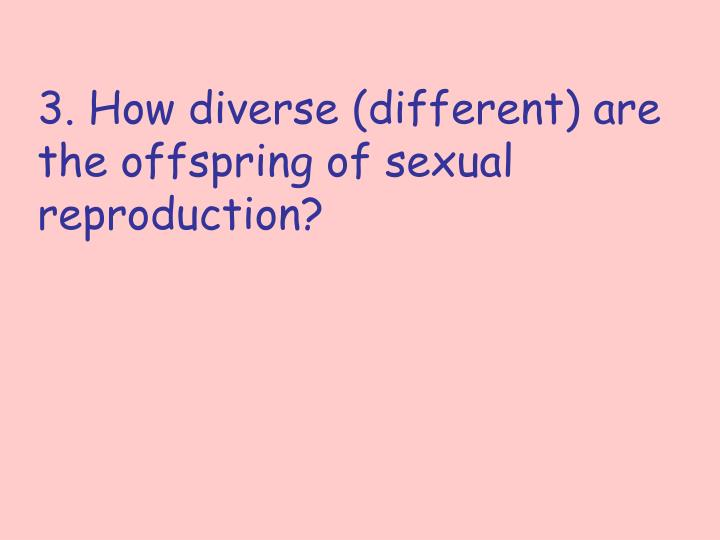 3. How diverse (different) are the offspring of sexual reproduction?