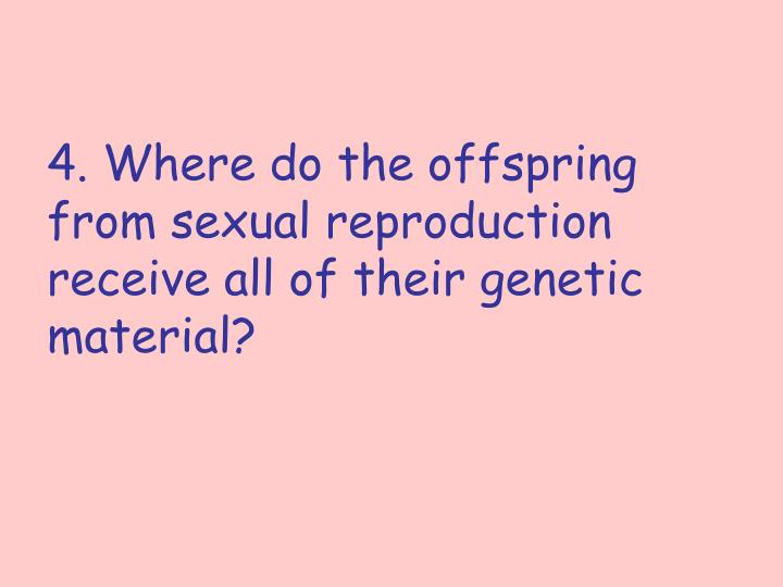 4. Where do the offspring from sexual reproduction receive all of their genetic material?